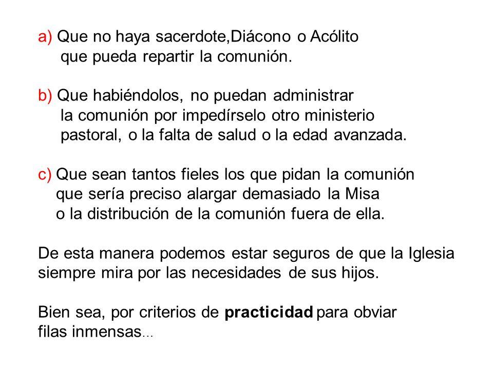 a) Que no haya sacerdote,Diácono o Acólito que pueda repartir la comunión. b) Que habiéndolos, no puedan administrar la comunión por impedírselo otro
