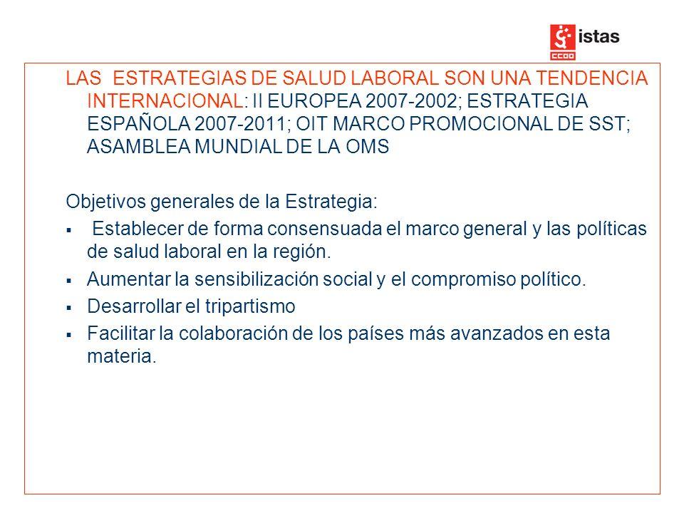 LAS ESTRATEGIAS DE SALUD LABORAL SON UNA TENDENCIA INTERNACIONAL: II EUROPEA 2007-2002; ESTRATEGIA ESPAÑOLA 2007-2011; OIT MARCO PROMOCIONAL DE SST; ASAMBLEA MUNDIAL DE LA OMS Objetivos generales de la Estrategia: Establecer de forma consensuada el marco general y las políticas de salud laboral en la región.