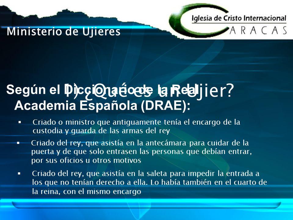 Ministerio de Ujieres 1) ¿Qué es un Ujier? Según el Diccionario de la Real Academia Española (DRAE): Criado del rey, que asistía en la saleta para imp
