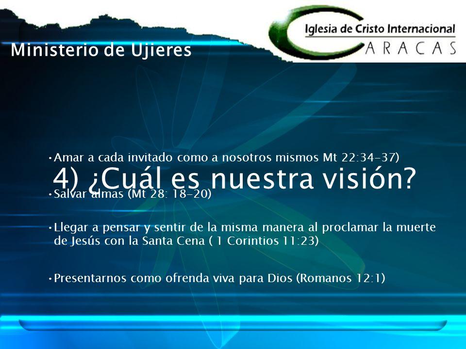 4) ¿Cuál es nuestra visión? Ministerio de Ujieres Amar a cada invitado como a nosotros mismos Mt 22:34-37) Salvar almas (Mt 28: 18-20) Llegar a pensar