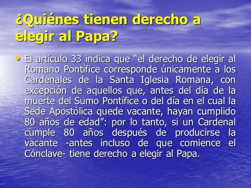 ¿Quiénes tienen derecho a elegir al Papa? El artículo 33 indica que el derecho de elegir al Romano Pontífice corresponde únicamente a los Cardenales d