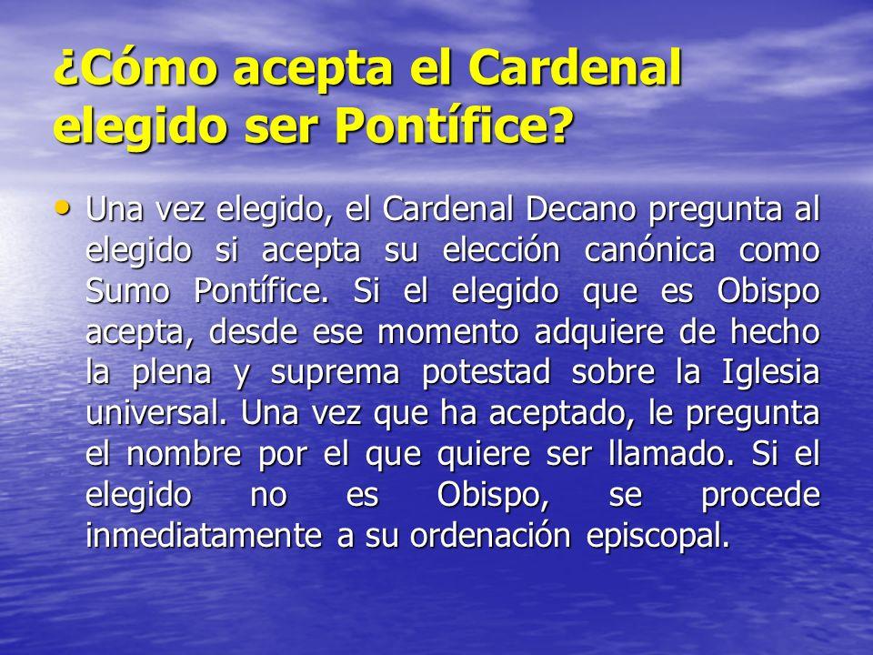 ¿Cómo acepta el Cardenal elegido ser Pontífice? Una vez elegido, el Cardenal Decano pregunta al elegido si acepta su elección canónica como Sumo Pontí