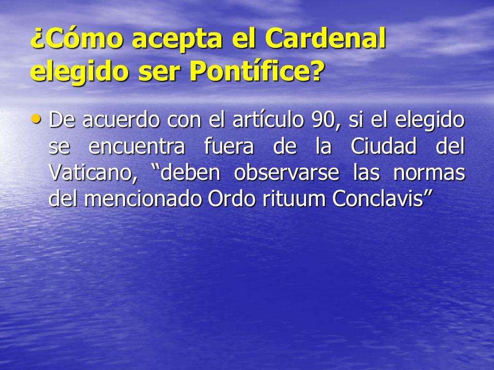 ¿Cómo acepta el Cardenal elegido ser Pontífice? De acuerdo con el artículo 90, si el elegido se encuentra fuera de la Ciudad del Vaticano, deben obser