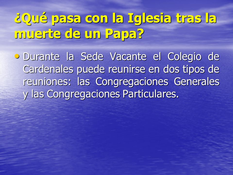 ¿Qué pasa con la Iglesia tras la muerte de un Papa? Durante la Sede Vacante el Colegio de Cardenales puede reunirse en dos tipos de reuniones: las Con