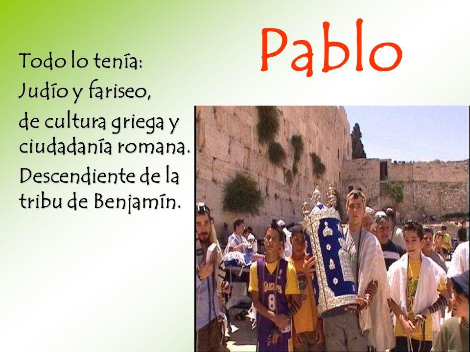 Todo lo tenía: Judío y fariseo, de cultura griega y ciudadanía romana. Descendiente de la tribu de Benjamín. Pablo