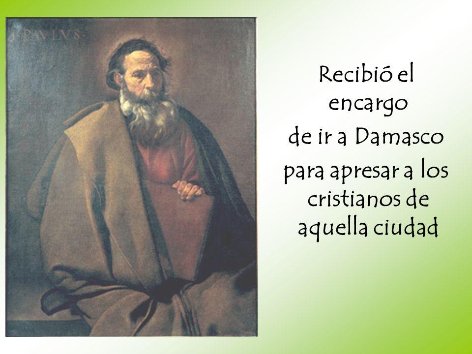 Recibió el encargo de ir a Damasco para apresar a los cristianos de aquella ciudad