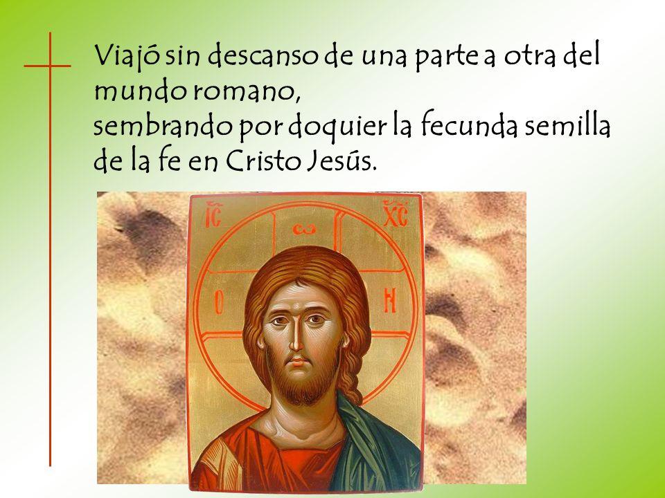 Viajó sin descanso de una parte a otra del mundo romano, sembrando por doquier la fecunda semilla de la fe en Cristo Jesús.