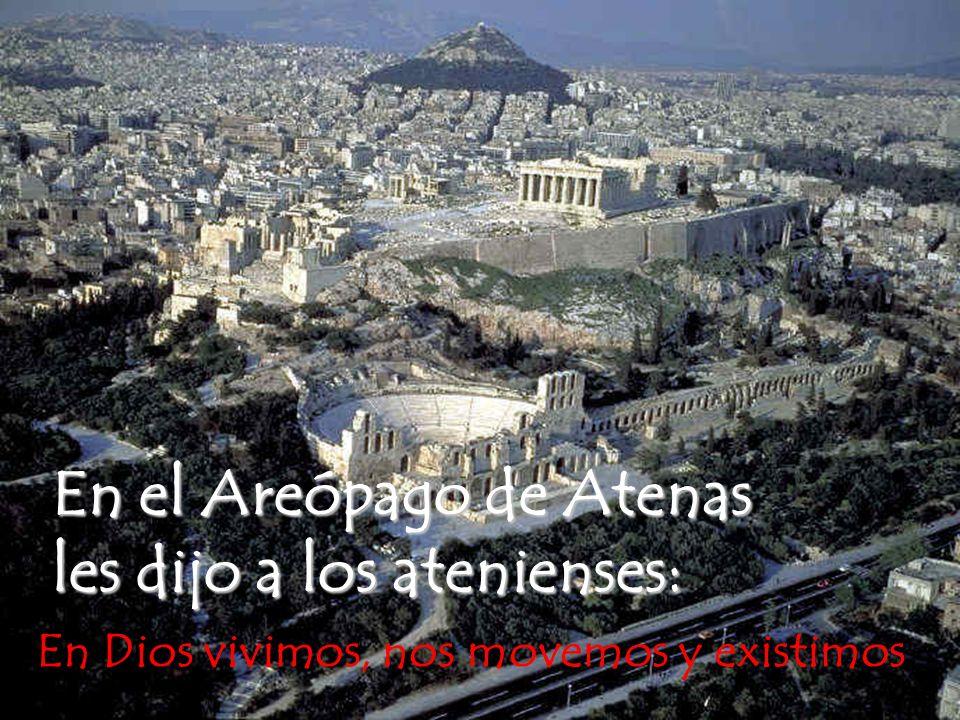 En el Areópago de Atenas les dijo a los atenienses: En Dios vivimos, nos movemos y existimos