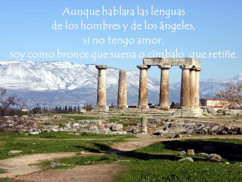 Aunque hablara las lenguas de los hombres y de los ángeles, si no tengo amor, soy como bronce que suena o címbalo que retiñe...