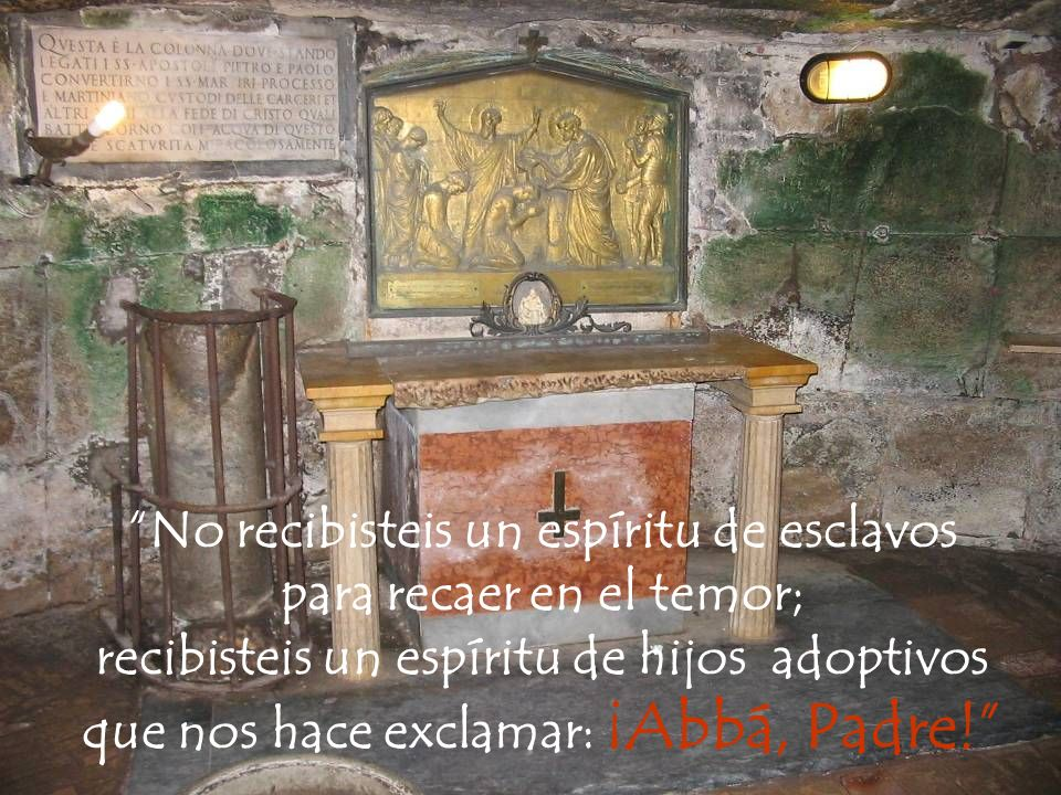 No recibisteis un espíritu de esclavos para recaer en el temor; recibisteis un espíritu de hijos adoptivos que nos hace exclamar: ¡Abbá, Padre!