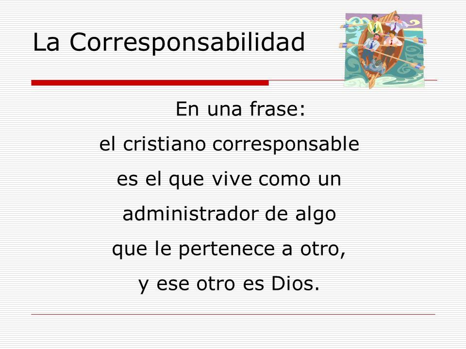 La Corresponsabilidad En una frase: el cristiano corresponsable es el que vive como un administrador de algo que le pertenece a otro, y ese otro es Di