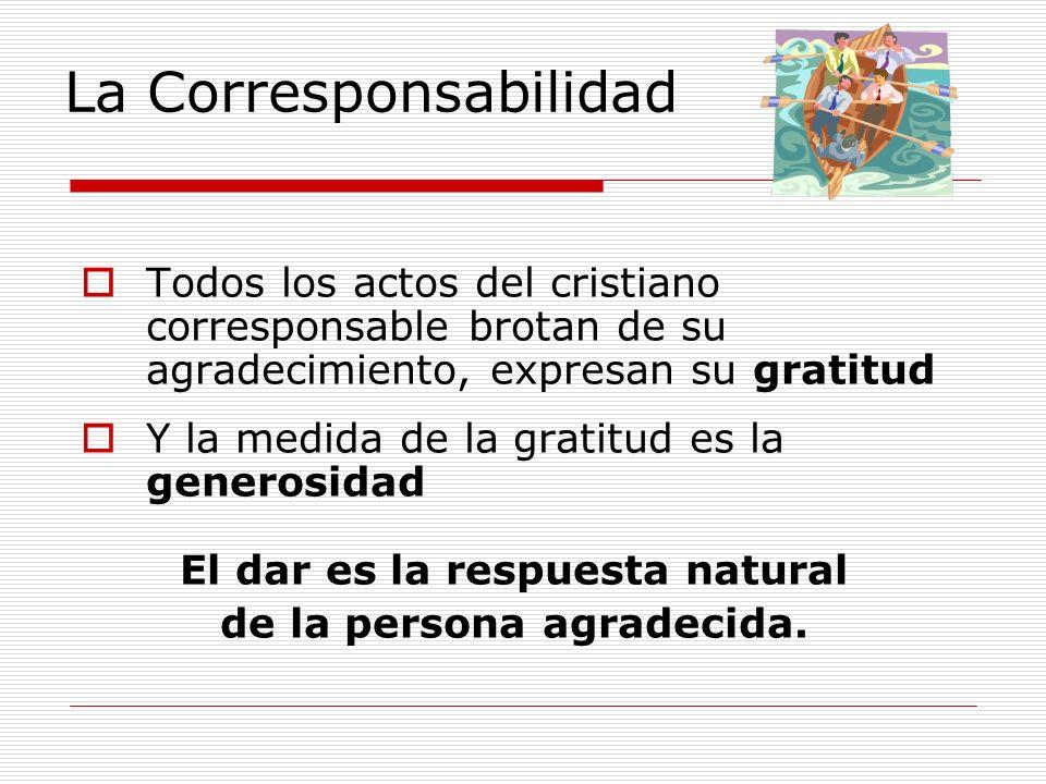 La Corresponsabilidad Todos los actos del cristiano corresponsable brotan de su agradecimiento, expresan su gratitud Y la medida de la gratitud es la