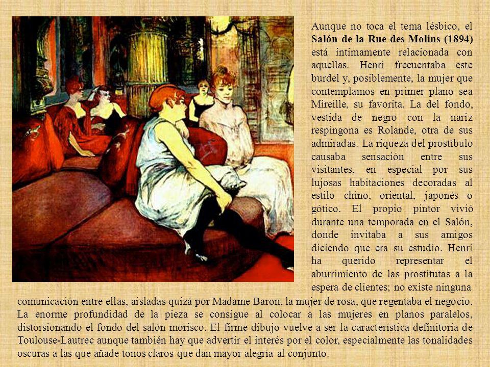 Aunque no toca el tema lésbico, el Salón de la Rue des Molins (1894) está intimamente relacionada con aquellas. Henri frecuentaba este burdel y, posib