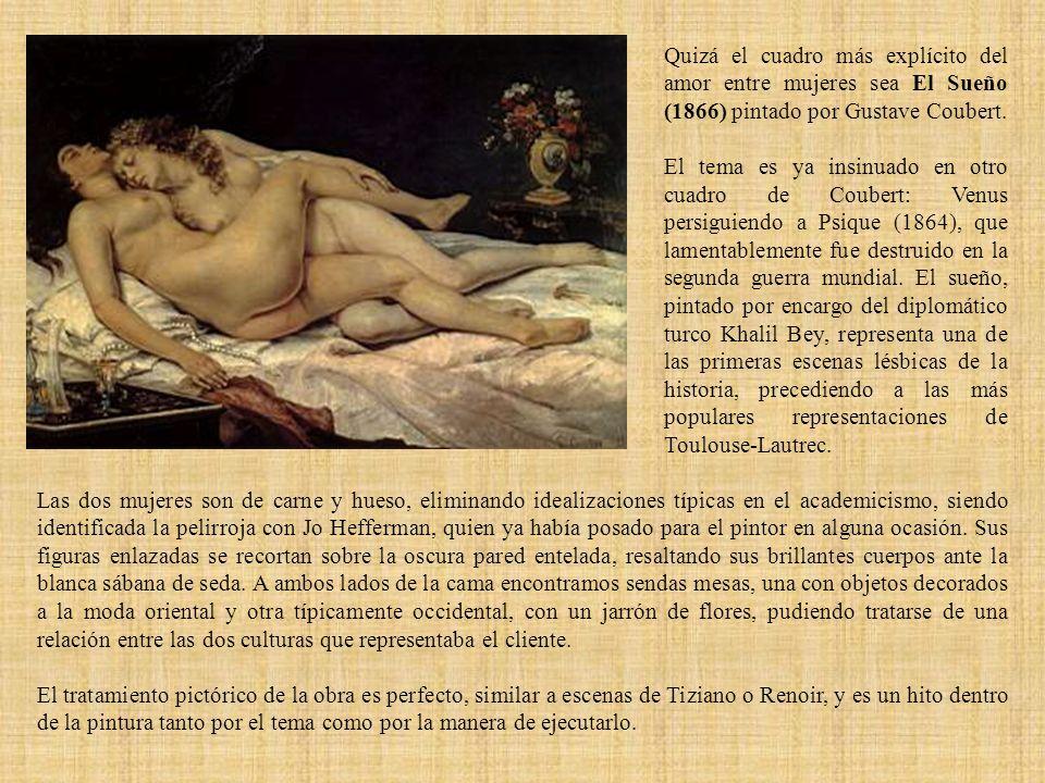 Quizá el cuadro más explícito del amor entre mujeres sea El Sueño (1866) pintado por Gustave Coubert. El tema es ya insinuado en otro cuadro de Couber
