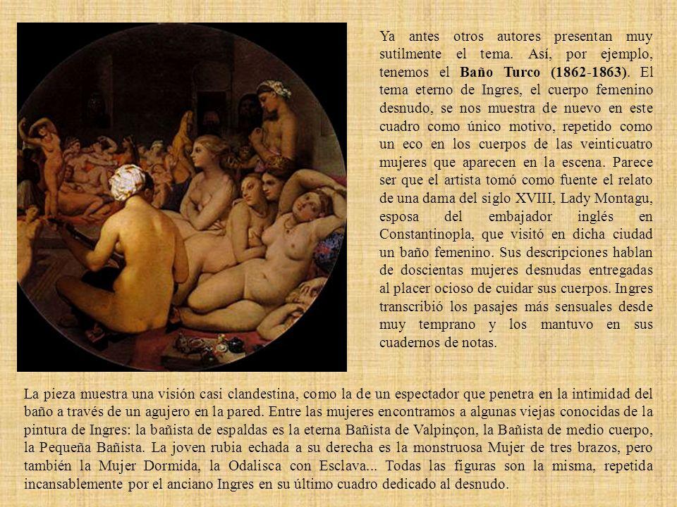 Ya antes otros autores presentan muy sutilmente el tema. Así, por ejemplo, tenemos el Baño Turco (1862-1863). El tema eterno de Ingres, el cuerpo feme