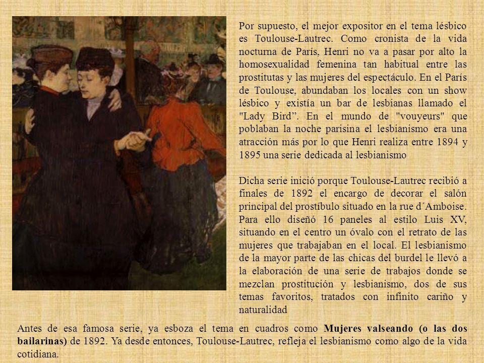 Por supuesto, el mejor expositor en el tema lésbico es Toulouse-Lautrec. Como cronista de la vida nocturna de París, Henri no va a pasar por alto la h