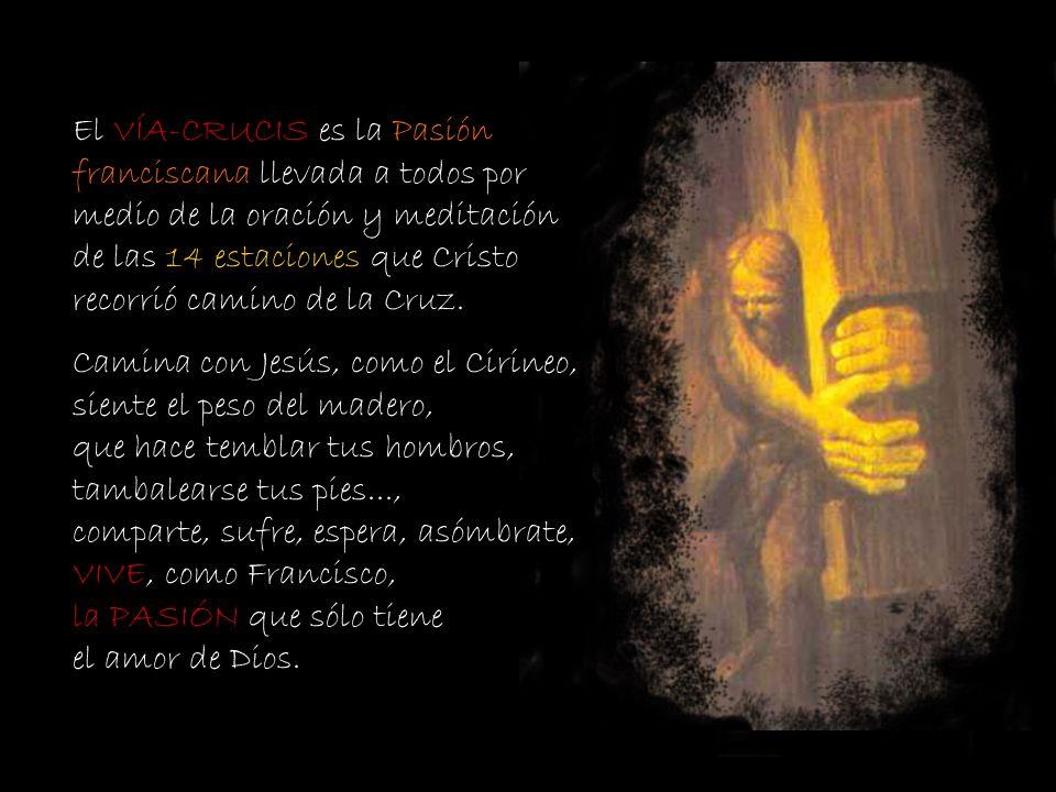 El VÍA-CRUCIS es la Pasión franciscana llevada a todos por medio de la oración y meditación de las 14 estaciones que Cristo recorrió camino de la Cruz