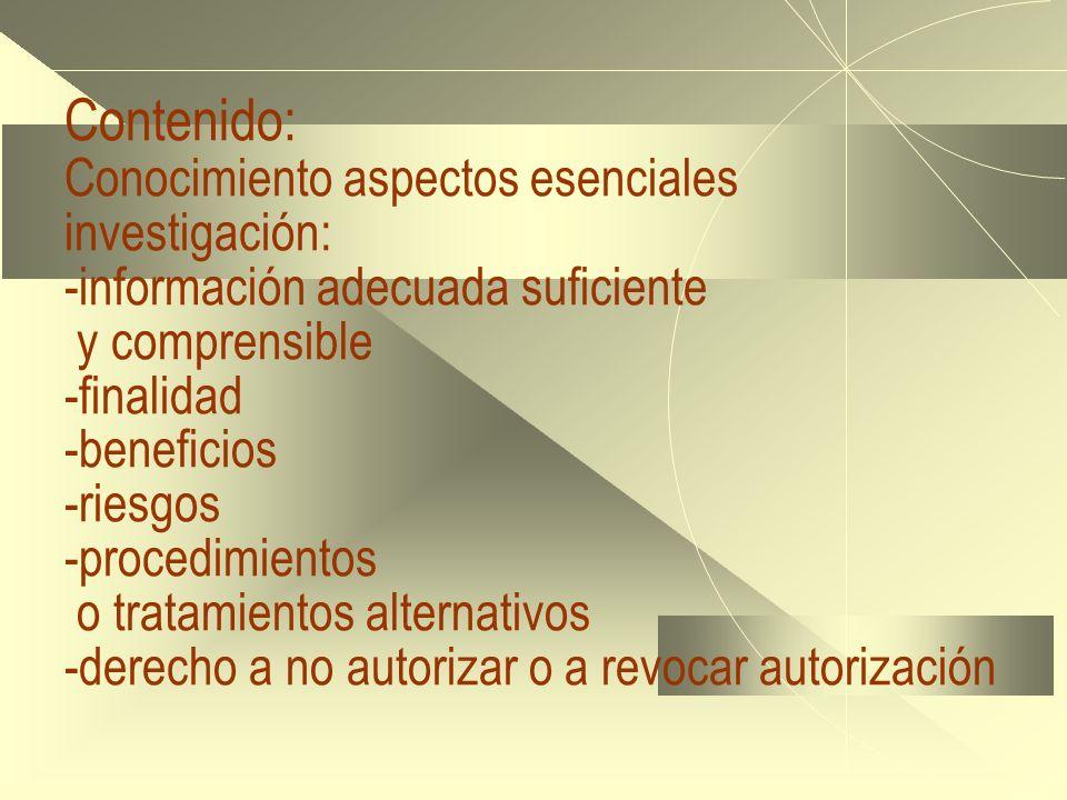Contenido: Conocimiento aspectos esenciales investigación: -información adecuada suficiente y comprensible -finalidad -beneficios -riesgos -procedimientos o tratamientos alternativos -derecho a no autorizar o a revocar autorización