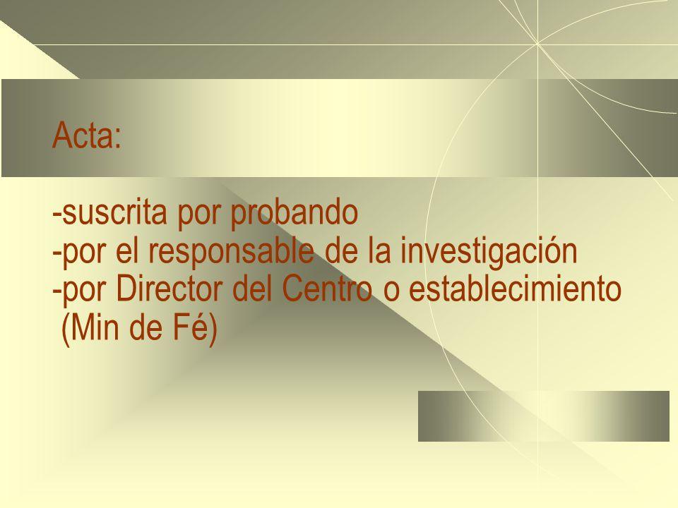 Acta: -suscrita por probando -por el responsable de la investigación -por Director del Centro o establecimiento (Min de Fé)