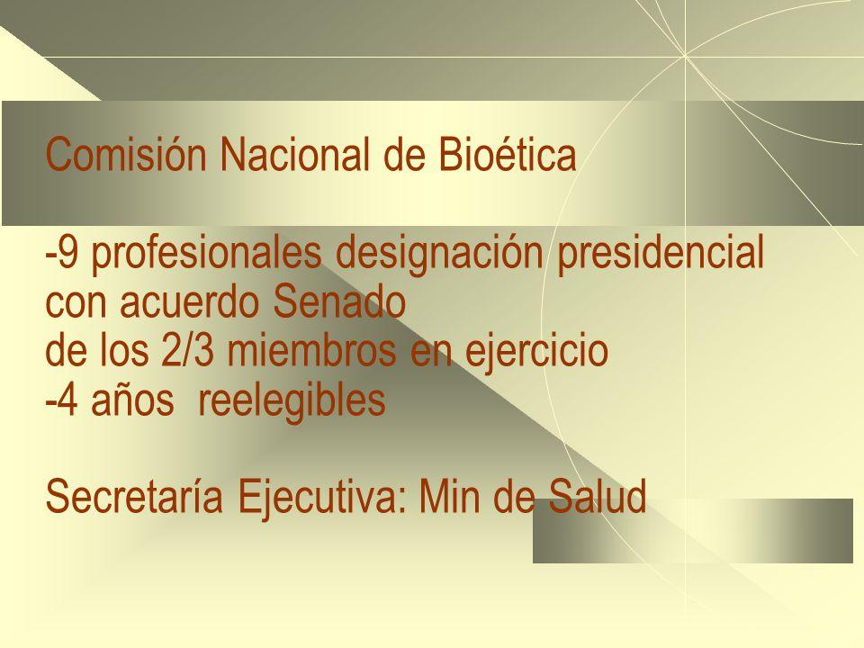 Comisión Nacional de Bioética -9 profesionales designación presidencial con acuerdo Senado de los 2/3 miembros en ejercicio -4 años reelegibles Secretaría Ejecutiva: Min de Salud