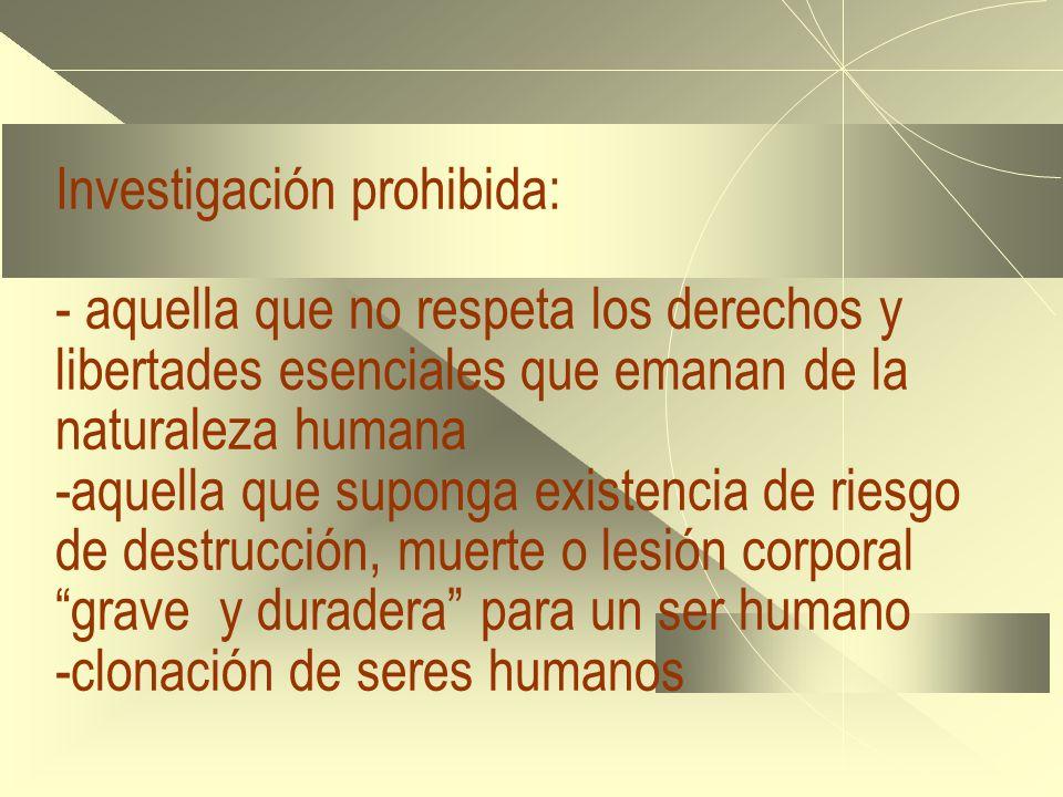 Investigación prohibida: - aquella que no respeta los derechos y libertades esenciales que emanan de la naturaleza humana -aquella que suponga existen