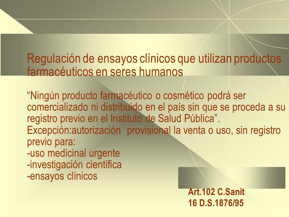 Regulación de ensayos clínicos que utilizan productos farmacéuticos en seres humanos Ningún producto farmacéutico o cosmético podrá ser comercializado ni distribuido en el país sin que se proceda a su registro previo en el Instituto de Salud Pública.