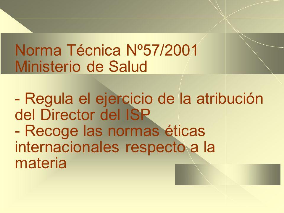 Norma Técnica Nº57/2001 Ministerio de Salud - Regula el ejercicio de la atribución del Director del ISP - Recoge las normas éticas internacionales respecto a la materia