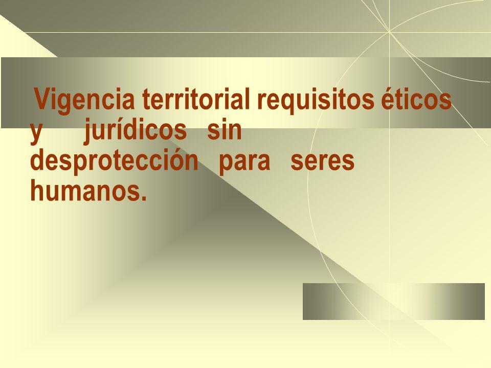 Vigencia territorial requisitos éticos y jurídicos sin desprotección para seres humanos.