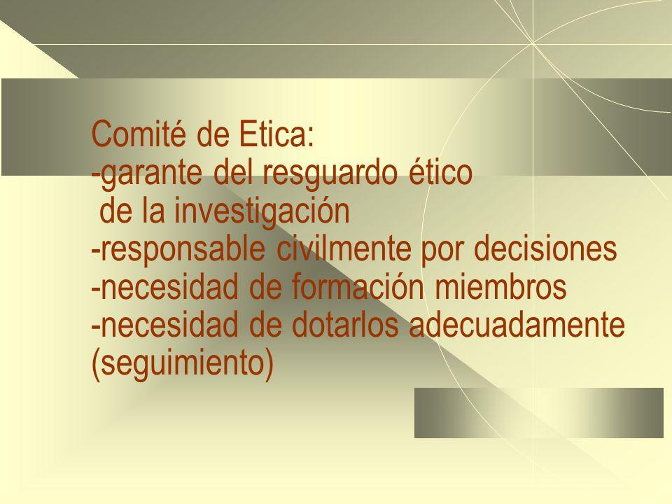 Comité de Etica: -garante del resguardo ético de la investigación -responsable civilmente por decisiones -necesidad de formación miembros -necesidad de dotarlos adecuadamente (seguimiento)