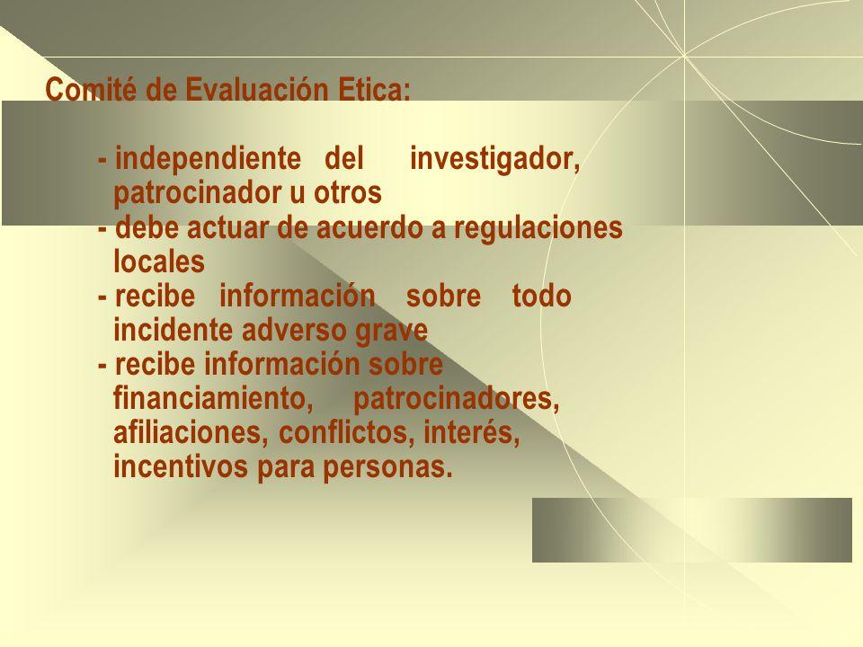 Comité de Evaluación Etica: - independiente del investigador, patrocinador u otros - debe actuar de acuerdo a regulaciones locales - recibe información sobre todo incidente adverso grave - recibe información sobre financiamiento, patrocinadores, afiliaciones, conflictos, interés, incentivos para personas.