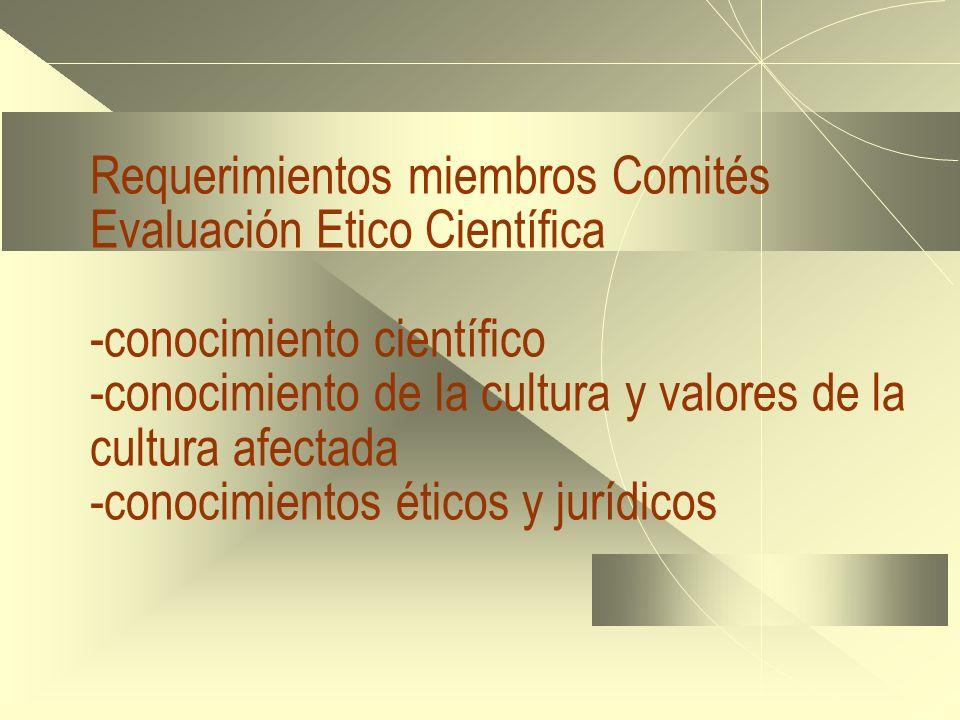 Requerimientos miembros Comités Evaluación Etico Científica -conocimiento científico -conocimiento de la cultura y valores de la cultura afectada -conocimientos éticos y jurídicos