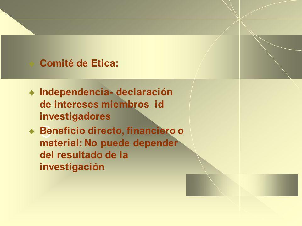 O Comité de Etica: Independencia- declaración de intereses miembros id investigadores Beneficio directo, financiero o material: No puede depender del resultado de la investigación
