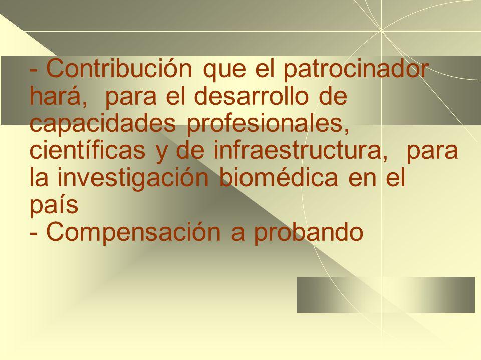 - Contribución que el patrocinador hará, para el desarrollo de capacidades profesionales, científicas y de infraestructura, para la investigación biomédica en el país - Compensación a probando