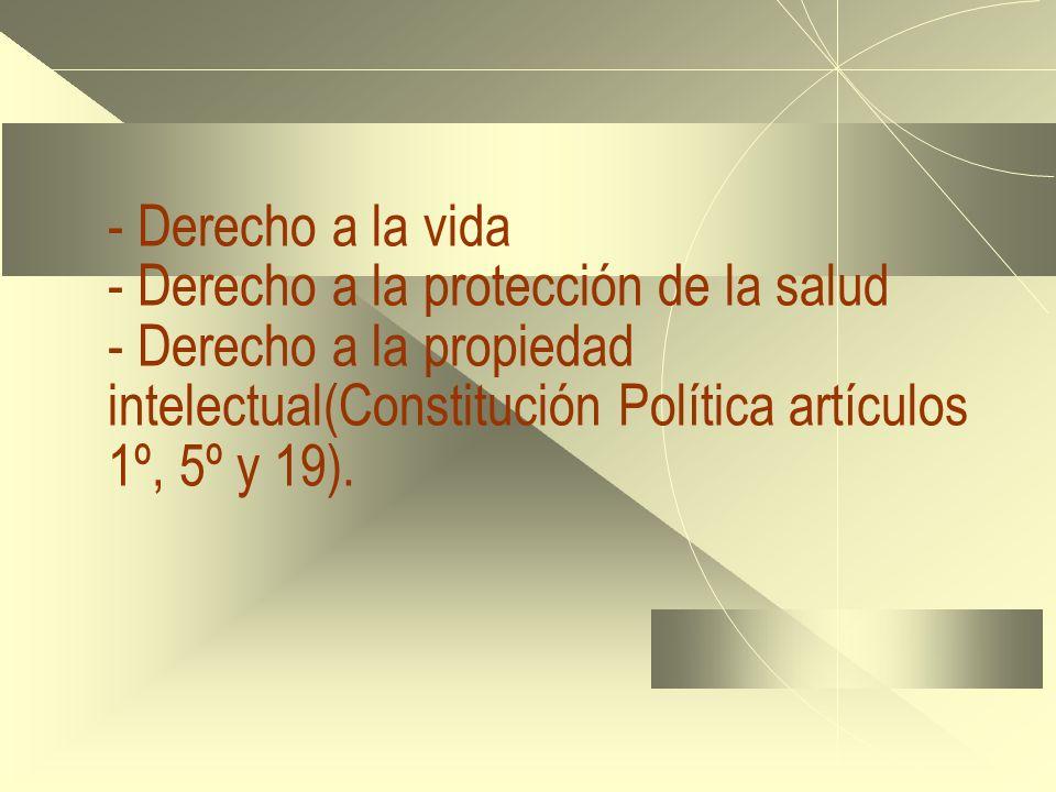 - Derecho a la vida - Derecho a la protección de la salud - Derecho a la propiedad intelectual(Constitución Política artículos 1º, 5º y 19).