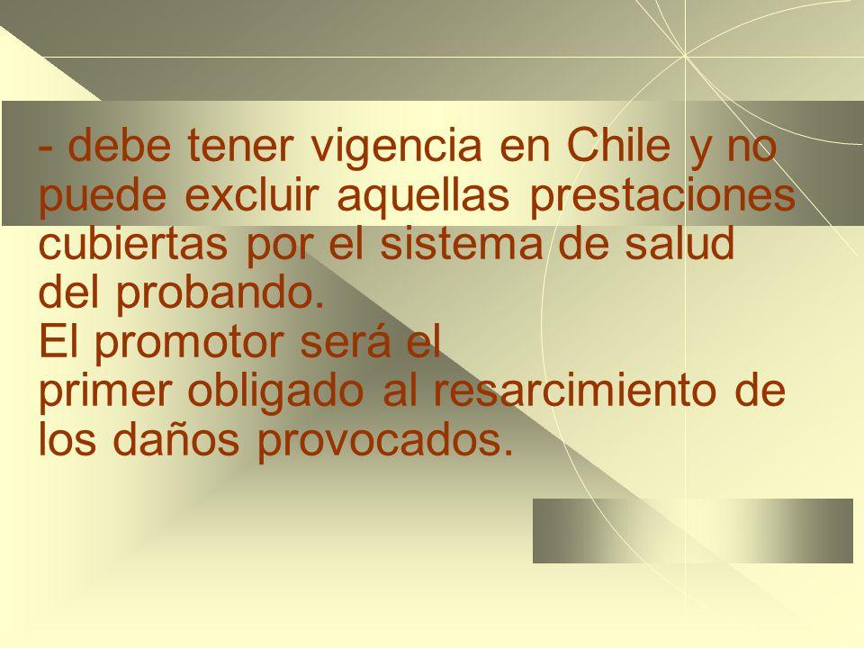 - debe tener vigencia en Chile y no puede excluir aquellas prestaciones cubiertas por el sistema de salud del probando. El promotor será el primer obl