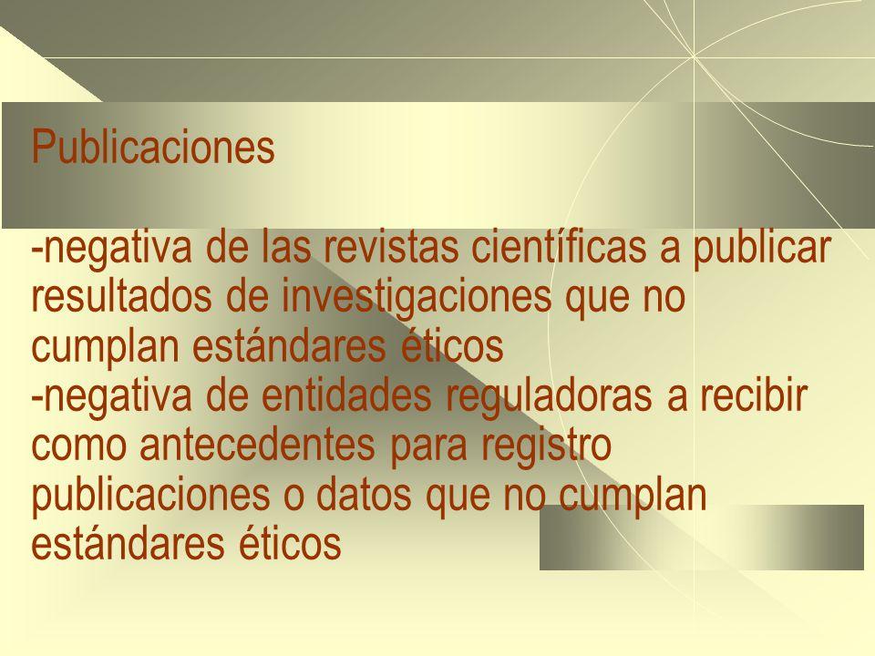 Publicaciones -negativa de las revistas científicas a publicar resultados de investigaciones que no cumplan estándares éticos -negativa de entidades reguladoras a recibir como antecedentes para registro publicaciones o datos que no cumplan estándares éticos