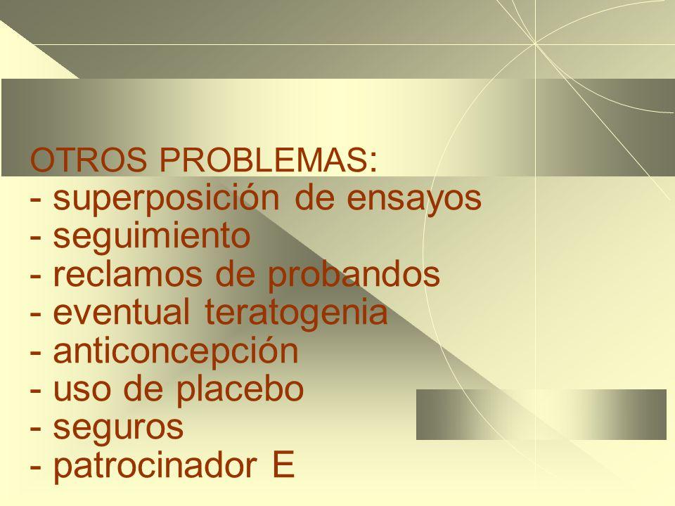 OTROS PROBLEMAS : - superposición de ensayos - seguimiento - reclamos de probandos - eventual teratogenia - anticoncepción - uso de placebo - seguros - patrocinador E