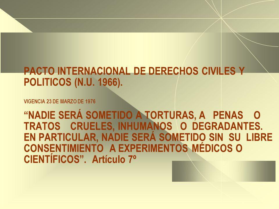 PACTO INTERNACIONAL DE DERECHOS CIVILES Y POLITICOS (N.U. 1966). VIGENCIA 23 DE MARZO DE 1976 NADIE SERÁ SOMETIDO A TORTURAS, A PENAS O TRATOS CRUELES