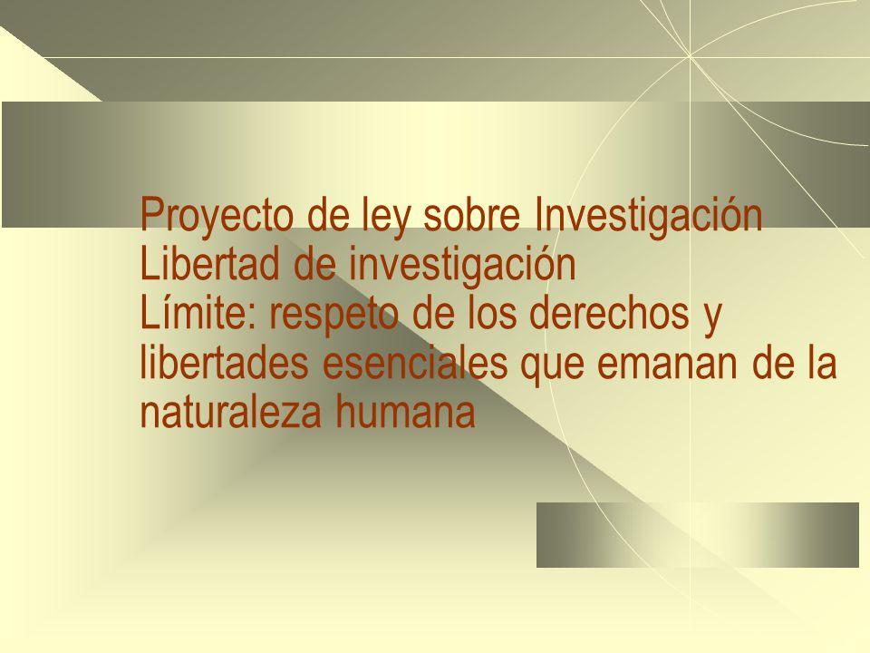 Proyecto de ley sobre Investigación Libertad de investigación Límite: respeto de los derechos y libertades esenciales que emanan de la naturaleza humana