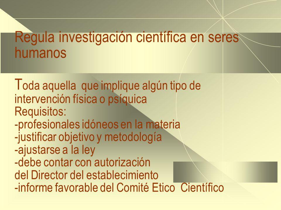 Regula investigación científica en seres humanos T oda aquella que implique algún tipo de intervención física o psíquica Requisitos: -profesionales id