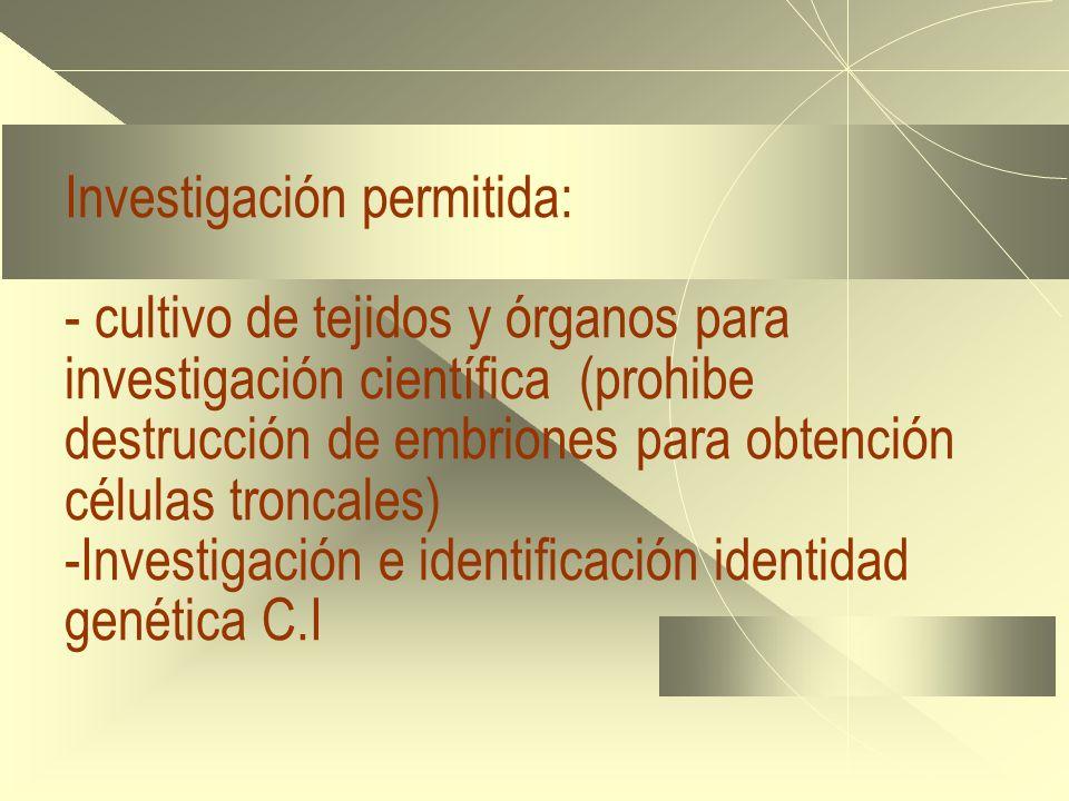 Investigación permitida: - cultivo de tejidos y órganos para investigación científica (prohibe destrucción de embriones para obtención células troncales) -Investigación e identificación identidad genética C.I