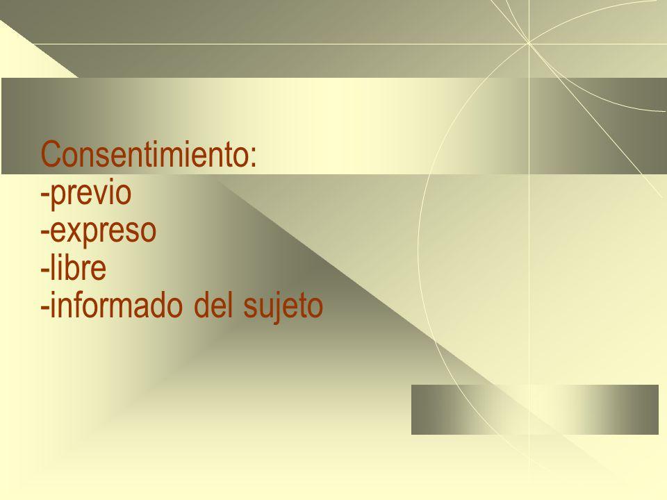 Consentimiento: -previo -expreso -libre -informado del sujeto