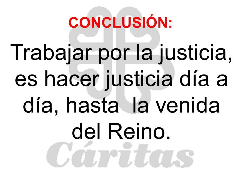 CONCLUSIÓN: Trabajar por la justicia, es hacer justicia día a día, hasta la venida del Reino.