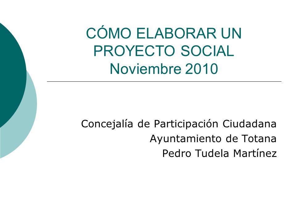 CÓMO ELABORAR UN PROYECTO SOCIAL Noviembre 2010 Concejalía de Participación Ciudadana Ayuntamiento de Totana Pedro Tudela Martínez
