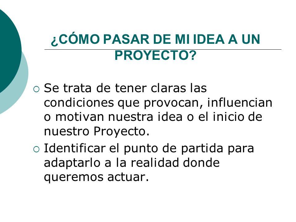 ¿CÓMO PASAR DE MI IDEA A UN PROYECTO? Se trata de tener claras las condiciones que provocan, influencian o motivan nuestra idea o el inicio de nuestro