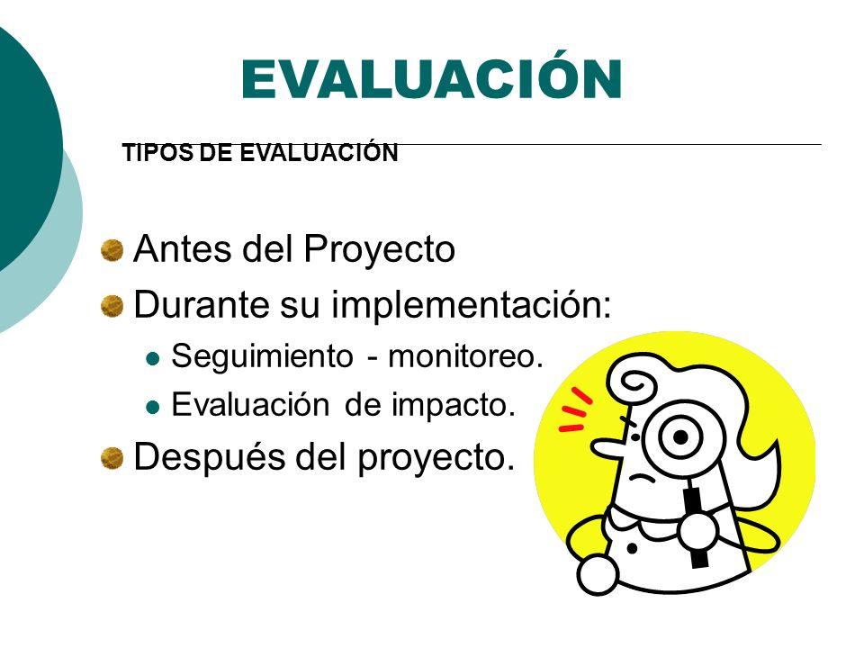 EVALUACIÓN Antes del Proyecto Durante su implementación: Seguimiento - monitoreo. Evaluación de impacto. Después del proyecto. TIPOS DE EVALUACIÓN