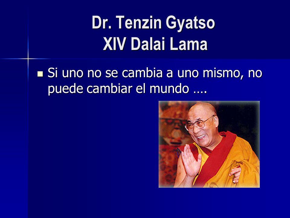 Dr. Tenzin Gyatso XIV Dalai Lama Si uno no se cambia a uno mismo, no puede cambiar el mundo …. Si uno no se cambia a uno mismo, no puede cambiar el mu