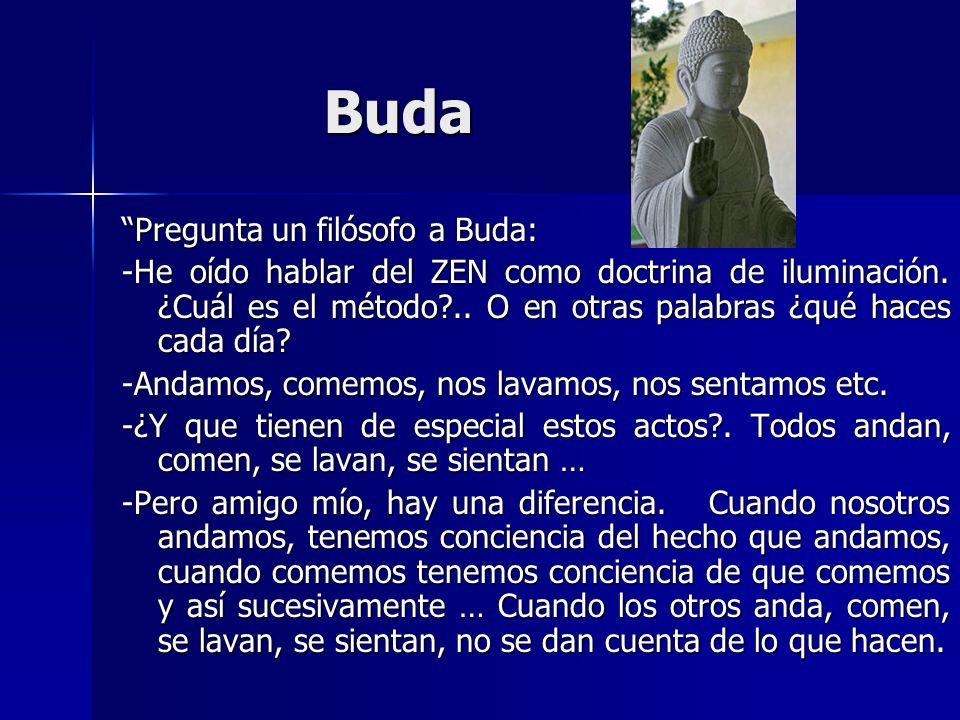 Buda Pregunta un filósofo a Buda: -He oído hablar del ZEN como doctrina de iluminación. ¿Cuál es el método?.. O en otras palabras ¿qué haces cada día?
