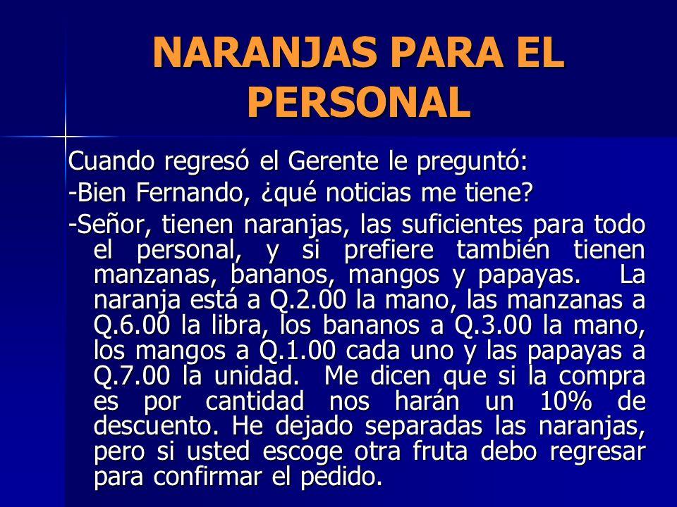NARANJAS PARA EL PERSONAL Cuando regresó el Gerente le preguntó: -Bien Fernando, ¿qué noticias me tiene? -Señor, tienen naranjas, las suficientes para