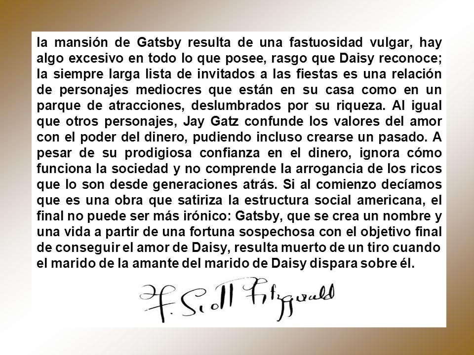 la mansión de Gatsby resulta de una fastuosidad vulgar, hay algo excesivo en todo lo que posee, rasgo que Daisy reconoce; la siempre larga lista de in